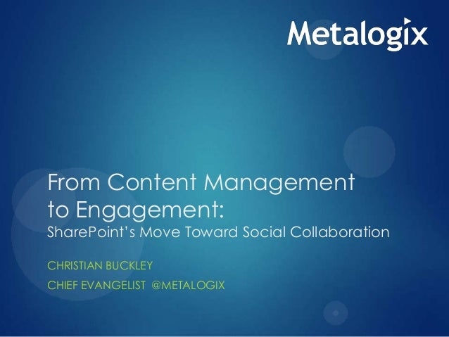 From Content Management to Engagement:  SharePoint's Move Toward Social Collaboration CHRISTIAN BUCKLEY CHIEF EVANGELIST @...