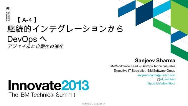 【 A-4 】  継続的インテグレーションから DevOps へ アジャイルと自動化の進化  Sanjeev Sharma IBM Worldwide Lead – DevOps Technical Sales Executive IT Spe...