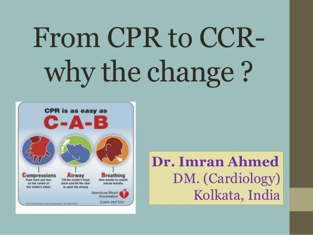 From CPR to CCR- why the change ? Dr. Imran Ahmed DM. (Cardiology) Kolkata, India
