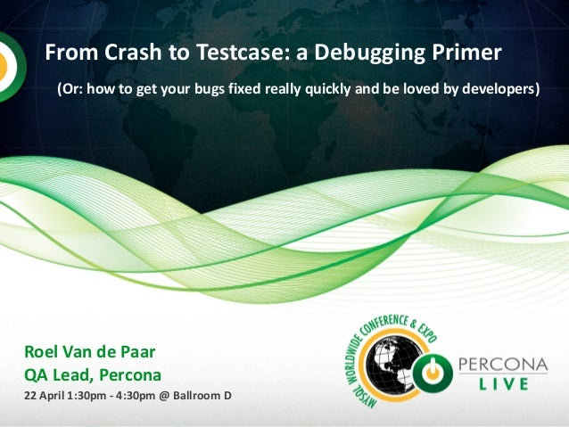 From Crash to Testcase: a Debugging Primer (Or: how to get your bugs fixed really quickly and be loved by developers) Roel...
