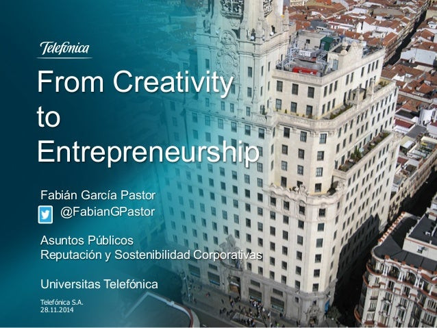 From Creativity to Entrepreneurship Telefónica S.A. 28.11.2014 Fabián García Pastor @FabianGPastor Asuntos Públicos Reputa...