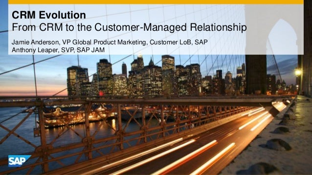 CRM Evolution From CRM to the Customer-Managed Relationship Jamie Anderson, VP Global Product Marketing, Customer LoB, SAP...