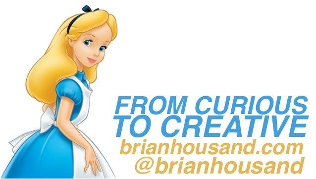 FROM CURIOUS TO CREATIVE brianhousand.com @brianhousand