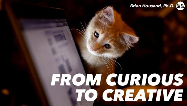 FROM CURIOUS TO CREATIVE Brian Housand, Ph.D.