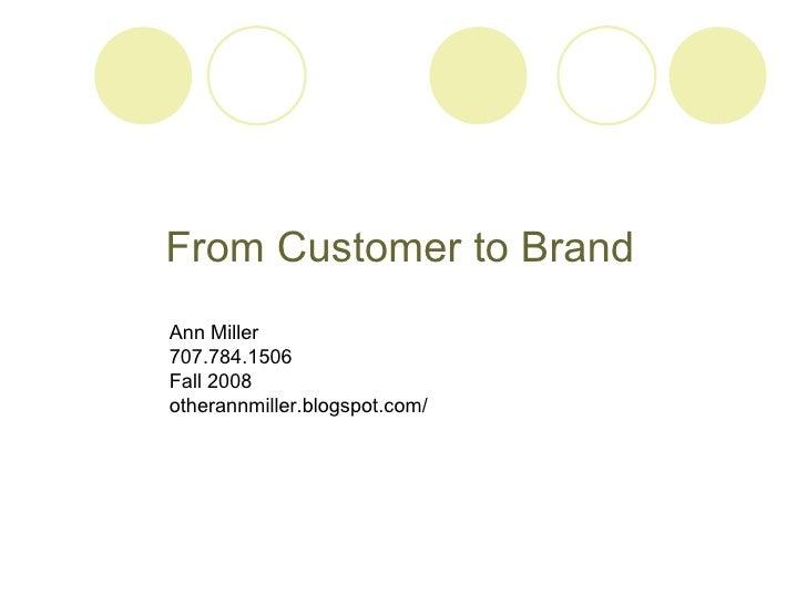 From Customer to Brand Ann Miller 707.784.1506 Fall 2008 otherannmiller.blogspot.com/