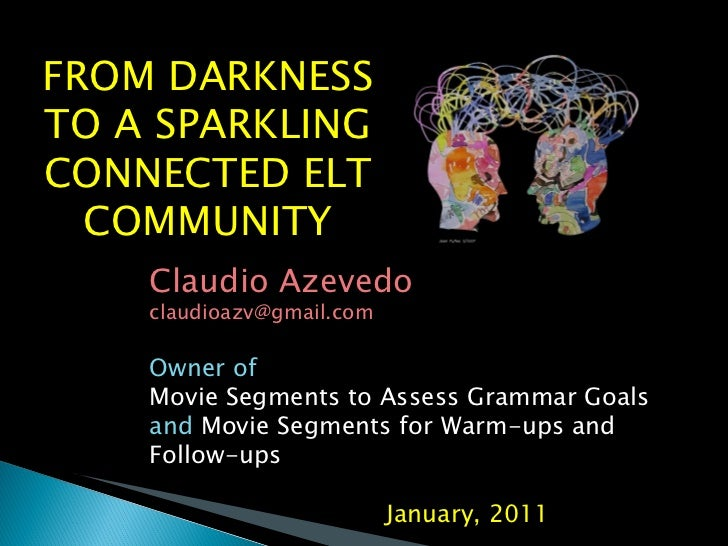 FROM DARKNESS TO A SPARKLING CONNECTED ELT COMMUNITY Claudio Azevedo [email_address] Owner of  Movie Segments to Assess Gr...
