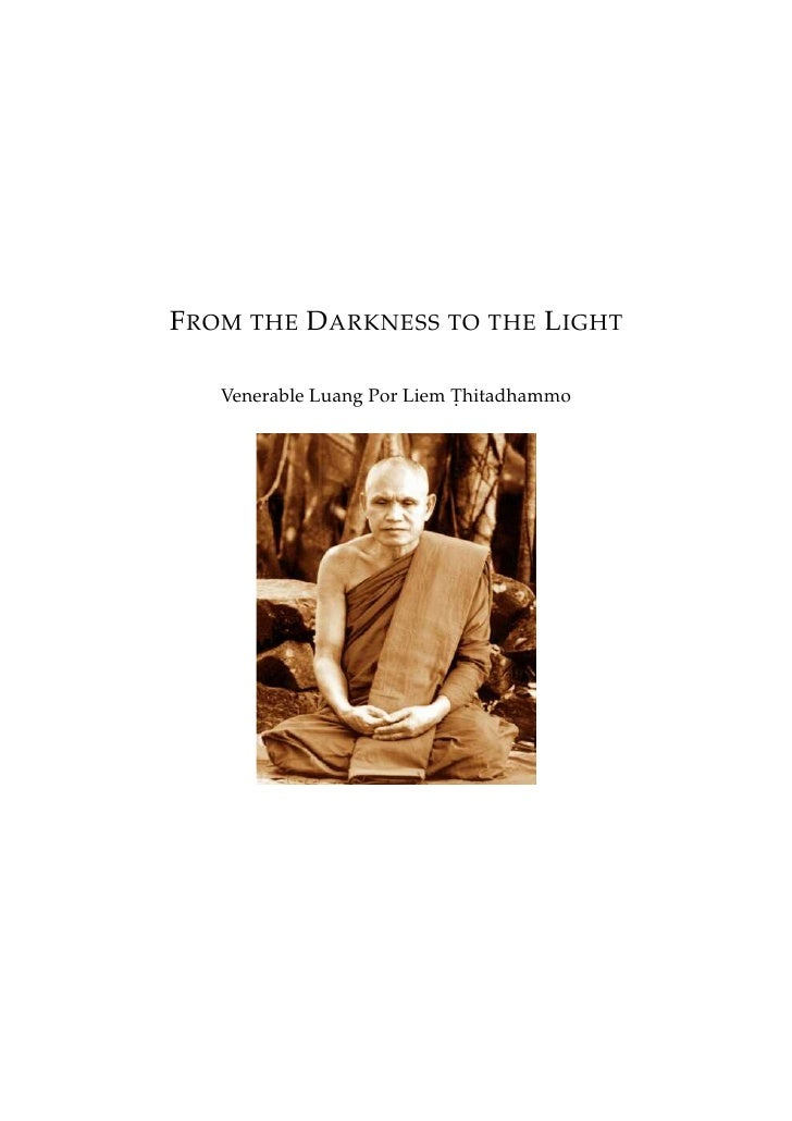 F ROM THE D ARKNESS TO THE L IGHT     Venerable Luang Por Liem Thitadhammo                             .
