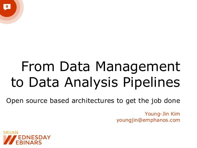 From Data Management to Data Analysis Pipelines Open source based architectures to get the job done Young-Jin Kim youngjin...