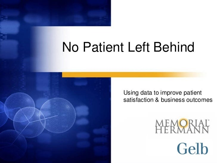No Patient Left Behind          Using data to improve patient          satisfaction & business outcomes