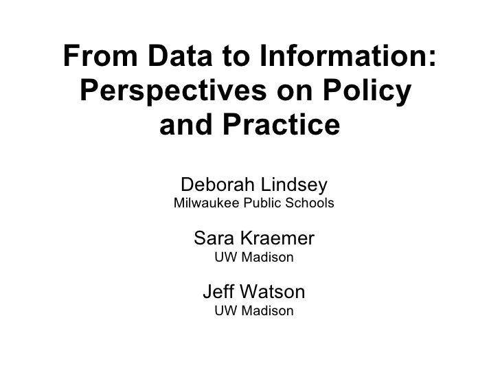 From Data to Information: Perspectives on Policy  and Practice Deborah Lindsey Milwaukee Public Schools Sara Kraemer UW Ma...