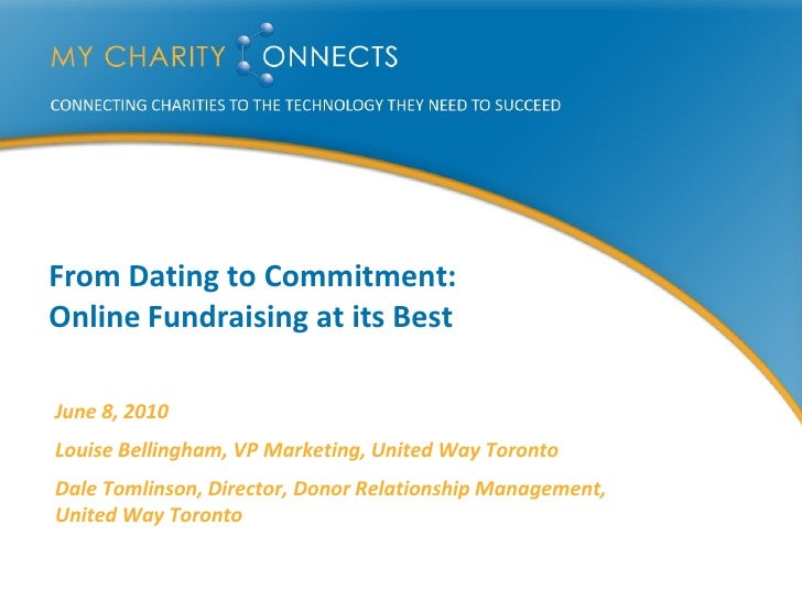 From Dating to Commitment: Online Fundraising at its Best  June 8, 2010 Louise Bellingham, VP Marketing, United Way Toront...