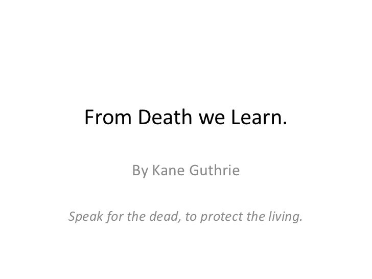 From Death we Learn.           By Kane GuthrieSpeak for the dead, to protect the living.