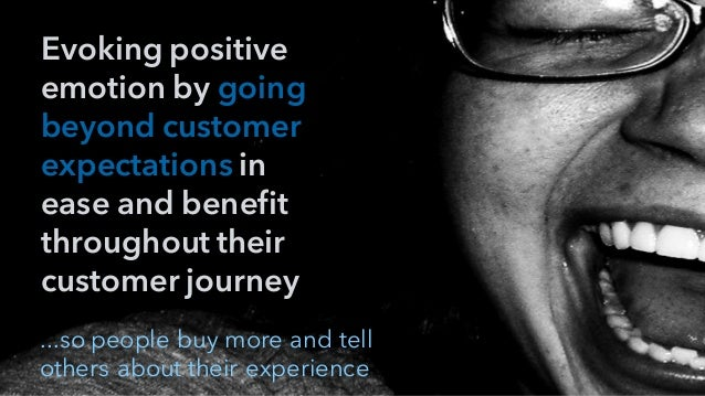 Evoking positive emotion by going beyond customer expectations in ease and benefit throughout their customer journey ...so...