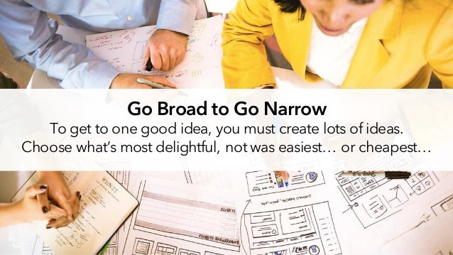 Go Broad to Go Narrow To get to one good idea, you must create lots of ideas. Choose what's most delightful, not was easie...