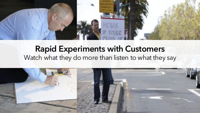 Rapid Experiments with Customers Watch what they do more than listen to what they say
