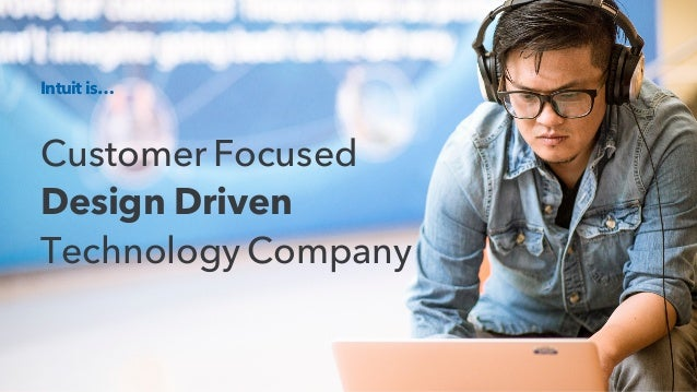 Intuit is… Customer Focused Design Driven Technology Company