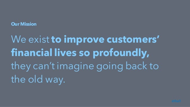 Our Mission We exist to improve customers' financial lives so profoundly, they can't imagine going back to the old way.
