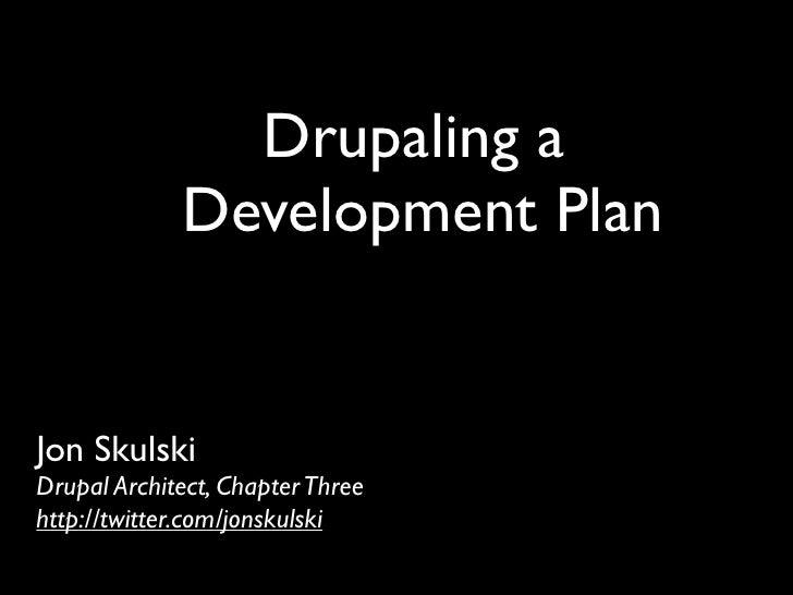 Drupaling a              Development Plan   Jon Skulski Drupal Architect, Chapter Three http://twitter.com/jonskulski