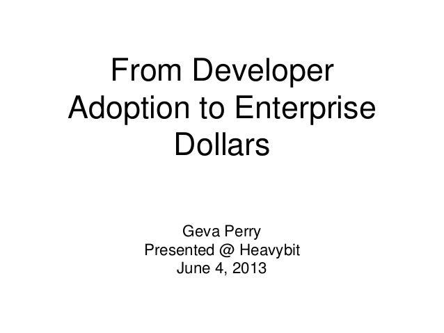 From DeveloperAdoption to EnterpriseDollarsGeva PerryPresented @ HeavybitJune 4, 2013