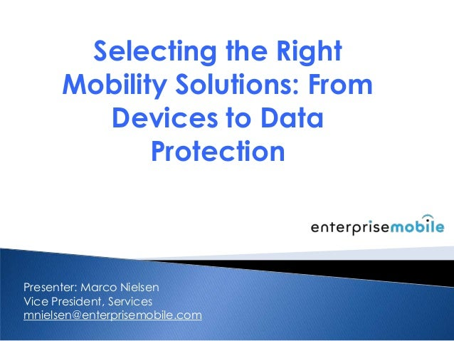 Selecting the RightMobility Solutions: FromDevices to DataProtectionPresenter: Marco NielsenVice President, Servicesmniels...