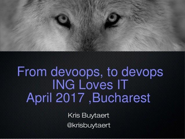 From devoops, to devops ING Loves IT April 2017 ,Bucharest Kris Buytaert @krisbuytaert