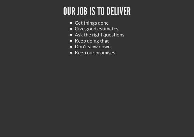 OUR JOB IS TO DELIVERGet things doneGive good estimatesAsk the right questionsKeep doing thatDont slow downKeep our promises