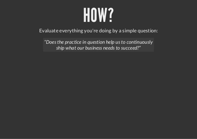 """HOW?Evaluate everything youre doing by a simple question:""""Does the practice in question help us to continuouslyship what o..."""