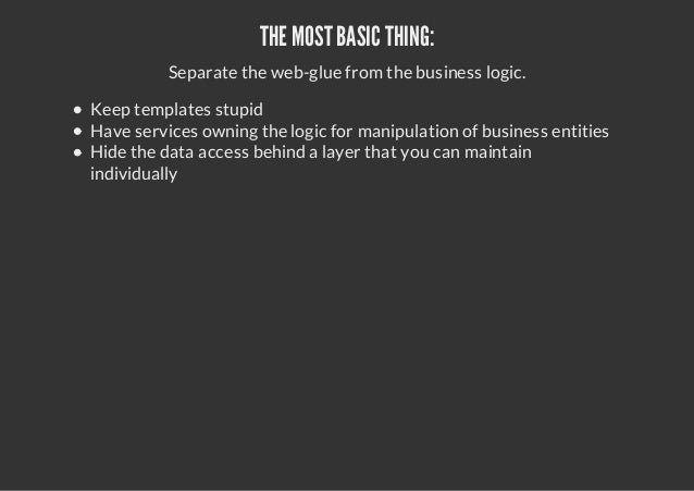 THE MOST BASIC THING:Separate the web-glue from the business logic.Keep templates stupidHave services owning the logic for...