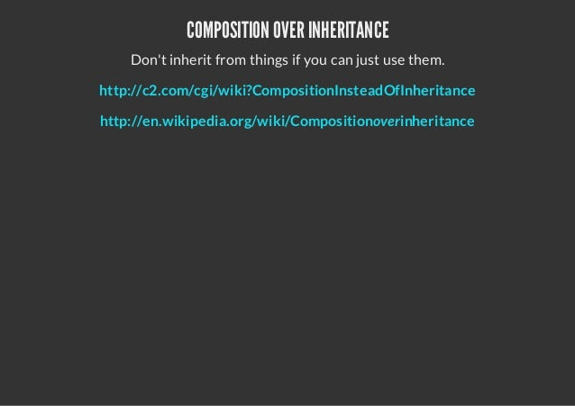COMPOSITION OVER INHERITANCEDont inherit from things if you can just use them.http://c2.com/cgi/wiki?CompositionInsteadOfI...