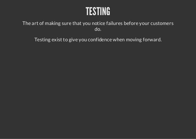 TESTINGThe art of making sure that you notice failures before your customersdo.Testing exist to give you confidence when m...