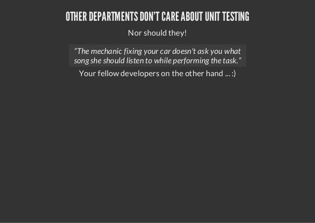 "OTHER DEPARTMENTSDONT CARE ABOUT UNIT TESTINGNor should they!Your fellow developers on the other hand ... :)""The mechanic ..."