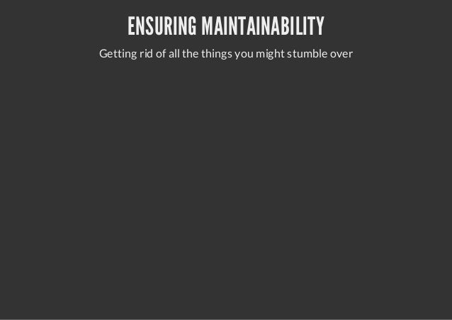 ENSURING MAINTAINABILITYGetting rid of all the things you might stumble over