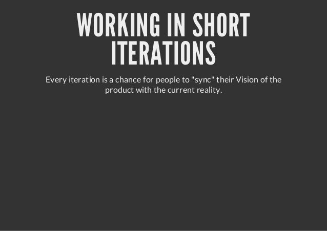 """WORKING IN SHORTITERATIONSEvery iteration is a chance for people to """"sync"""" their Vision of theproduct with the current rea..."""