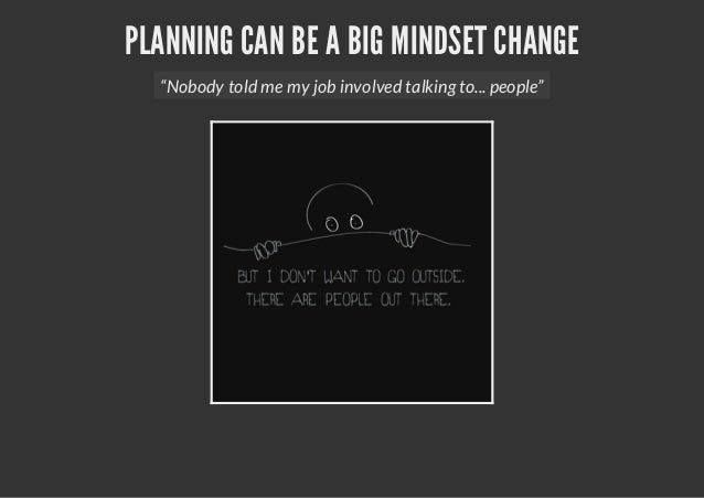 "PLANNING CAN BE A BIG MINDSET CHANGE""Nobody told me my job involved talking to... people"""