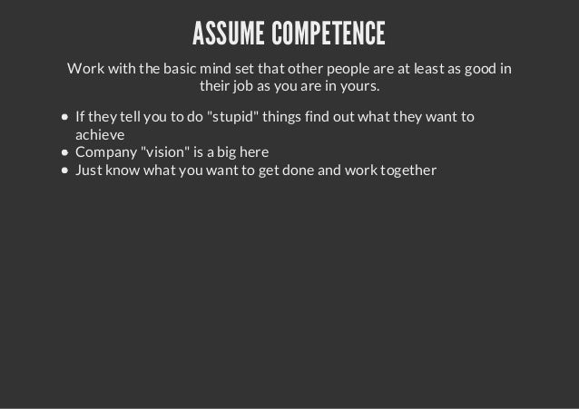 ASSUME COMPETENCEWork with the basic mind set that other people are at least as good intheir job as you are in yours.If th...