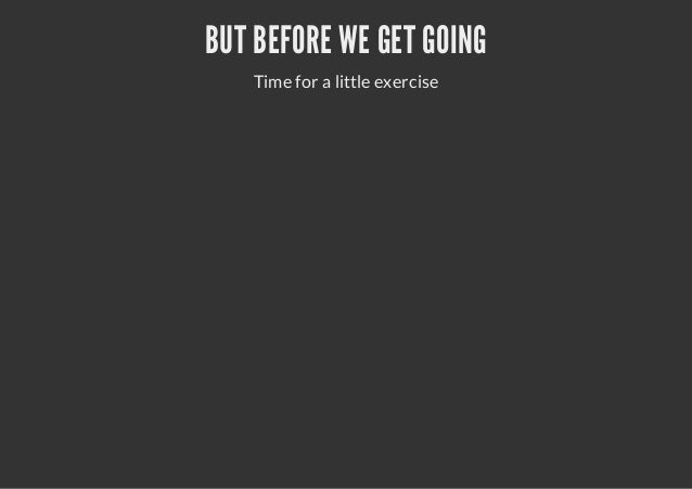BUT BEFORE WE GET GOINGTime for a little exercise