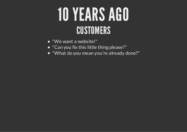 """10 YEARS AGOCUSTOMERS""""We want a website!""""""""Can you fix this little thing please?""""""""What do you mean youre already done?"""""""