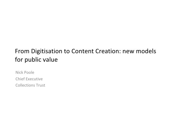 From Digitisation to Content Creation: new models for public value Nick Poole Chief Executive Collections Trust