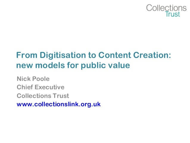 From Digitisation to Content Creation: new models for public value Nick Poole Chief Executive Collections Trust www.collec...