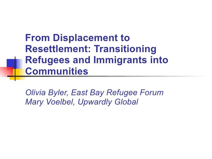 From Displacement to Resettlement: Transitioning Refugees and Immigrants into Communities Olivia Byler, East Bay Refugee F...