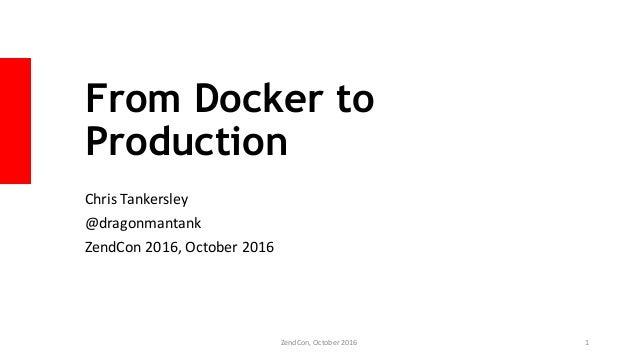 From Docker to Production Chris Tankersley @dragonmantank ZendCon 2016, October 2016 ZendCon, October 2016 1