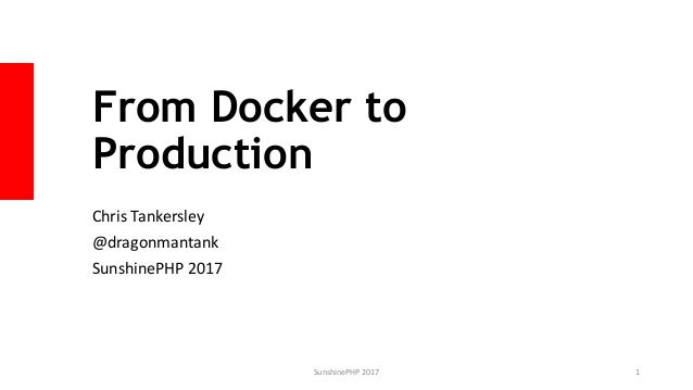 From Docker to Production Chris Tankersley @dragonmantank SunshinePHP 2017 SunshinePHP 2017 1