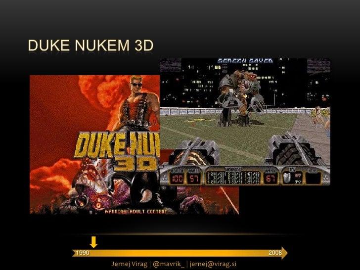 Duke nukem 3D<br />2008<br />1990<br />Jernej Virag |@mavrik_ |jernej@virag.si<br />