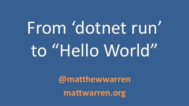 """From 'dotnet run' to """"Hello World"""" @matthewwarren mattwarren.org"""
