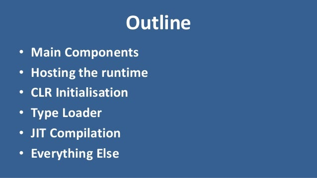 Outline • Main Components • Hosting the runtime • CLR Initialisation • Type Loader • JIT Compilation • Everything Else