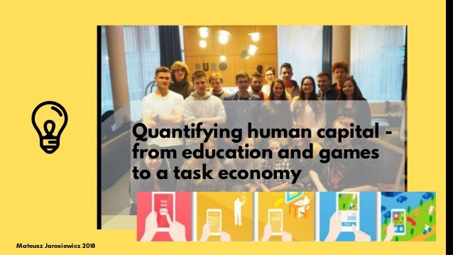 Quantifying human capital - from education and games to a task economy Mateusz Jarosiewicz 2018