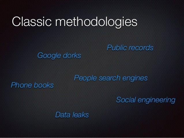 Classic methodologies Google dorks People search engines Phone books Data leaks Social engineering Public records