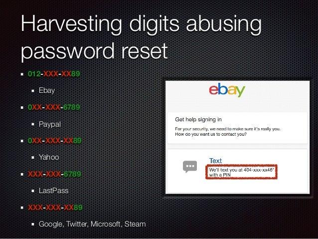 Harvesting digits abusing password reset 012-XXX-XX89 Ebay 0XX-XXX-6789 Paypal 0XX-XXX-XX89 Yahoo XXX-XXX-6789 LastPass XX...