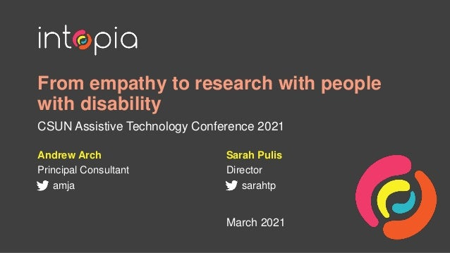 From empathy to research with people with disability CSUN Assistive Technology Conference 2021 Andrew Arch Principal Consu...