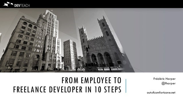 FROM EMPLOYEE TO FREELANCE DEVELOPER IN 10 STEPS Frédéric Harper @fharper outofcomfortzone.net
